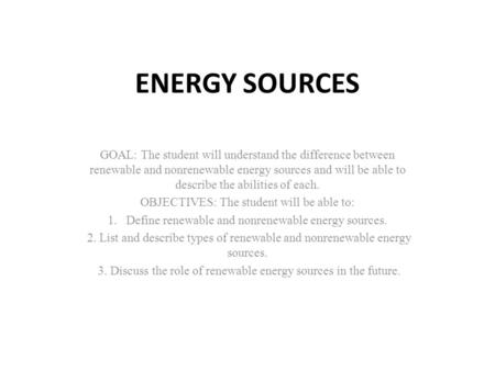 ENERGY SOURCES GOAL: The student will understand the difference between renewable and nonrenewable energy sources and will be able to describe the abilities.
