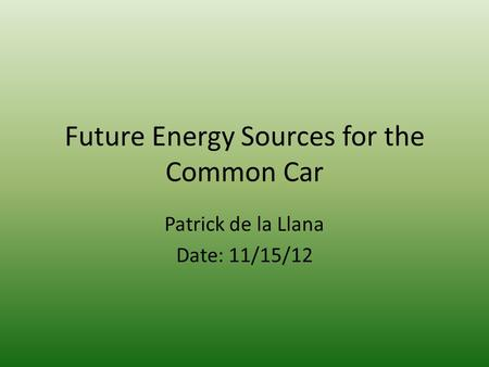 Future Energy Sources for the Common Car Patrick de la Llana Date: 11/15/12.