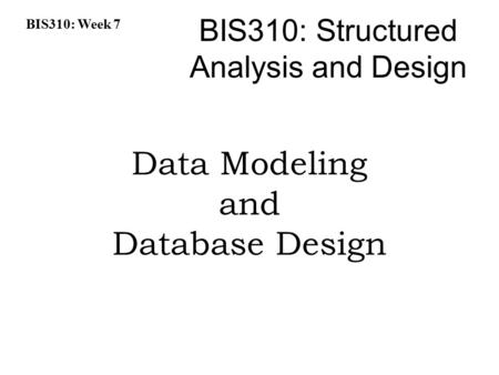 BIS310: Week 7 BIS310: Structured Analysis and Design Data Modeling and Database Design.
