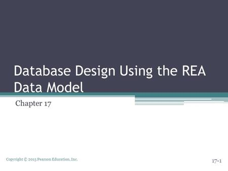 Copyright © 2015 Pearson Education, Inc. Database Design Using the REA Data Model Chapter 17 17-1.