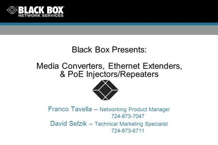 Black Box Presents: Media Converters, Ethernet Extenders, & PoE Injectors/Repeaters Franco Tavella – Networking Product Manager 724-873-7047 David Sefzik.