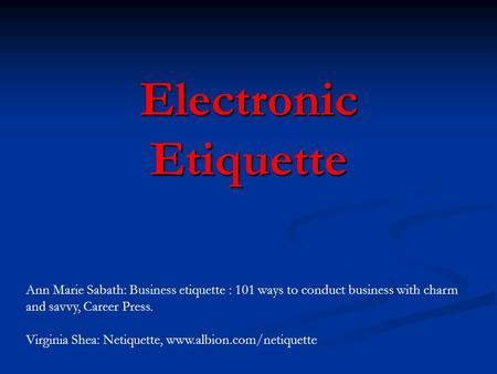 Electronic Etiquette Ann Marie Sabath: Business etiquette : 101 ways to conduct business with charm and savvy, Career Press. Virginia Shea: Netiquette,