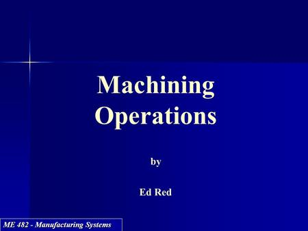 ME 482 - Manufacturing Systems Machining Operations by Ed Red Machining Operations by Ed Red.