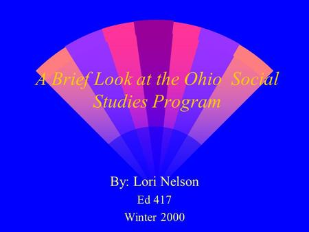 A Brief Look at the Ohio Social Studies Program By: Lori Nelson Ed 417 Winter 2000.