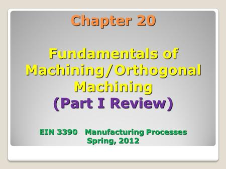 Chapter 20 Fundamentals of Machining/Orthogonal Machining (Part I Review) EIN 3390 Manufacturing Processes Spring, 2012.