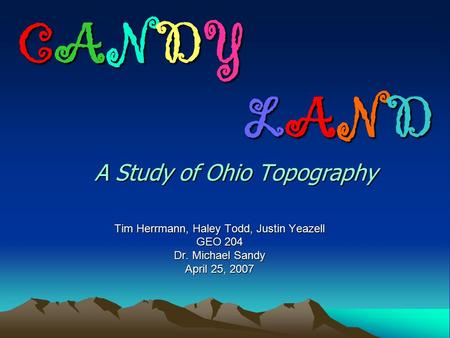 CANDY LAND A Study of Ohio Topography CANDY LAND A Study of Ohio Topography Tim Herrmann, Haley Todd, Justin Yeazell GEO 204 Dr. Michael Sandy April 25,