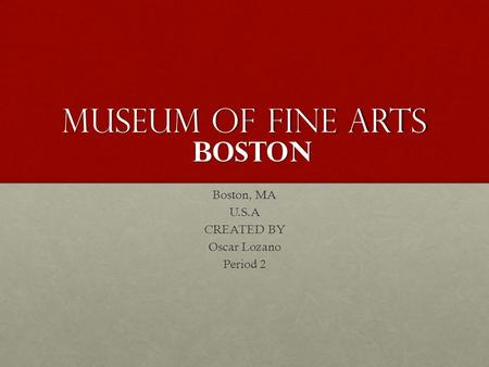Museum of fine arts Boston, MA U.S.A CREATED BY Oscar Lozano Period 2 boston.
