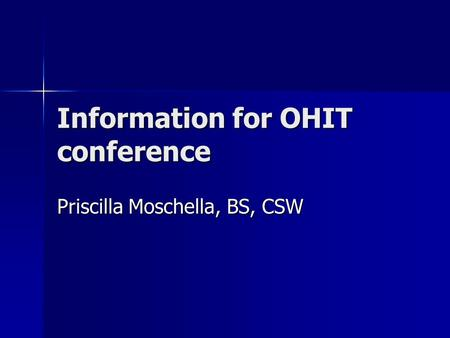 Information for OHIT conference Priscilla Moschella, BS, CSW.