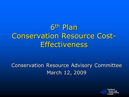 Northwest Power and <strong>Conservation</strong> Council 6 th Plan <strong>Conservation</strong> <strong>Resource</strong> Cost- Effectiveness <strong>Conservation</strong> <strong>Resource</strong> Advisory Committee March 12, 2009.