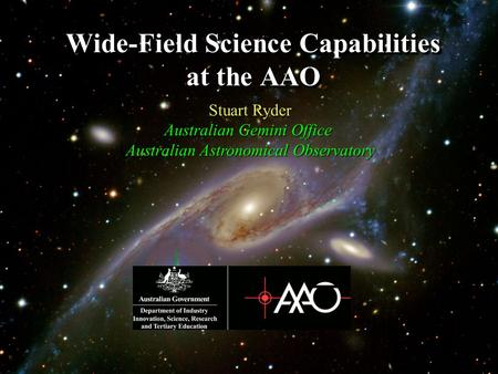 Wide-Field Science Capabilities at the AAO Stuart Ryder Australian Gemini Office Australian Astronomical Observatory.