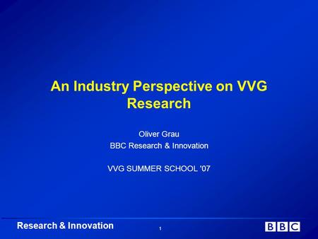 Research & Innovation 1 An Industry Perspective on VVG Research Oliver Grau BBC Research & Innovation VVG SUMMER SCHOOL '07.