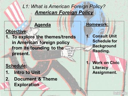 L1: What is American Foreign Policy? American Foreign Policy Agenda Objective: 1.To explore the themes/trends in American foreign policy from its founding.