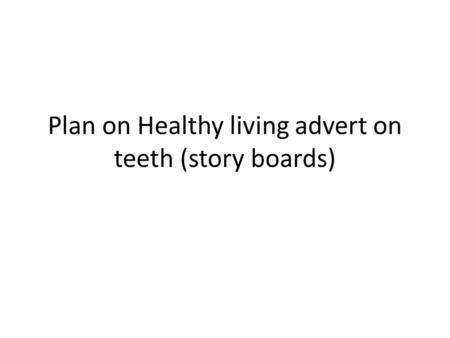 Plan on Healthy living advert on teeth (story boards)