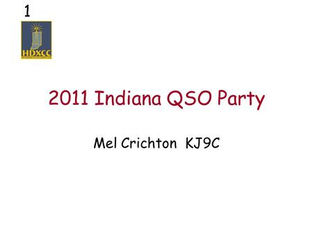 1 2011 Indiana QSO Party Mel Crichton KJ9C. 2 What is a QSO Party? Short operating event –8 hours to 2 days (IN QP is 12 hours) Theme –Geographic – state,