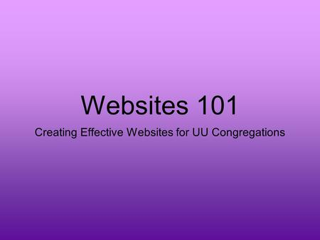 Websites 101 Creating Effective Websites for UU Congregations.