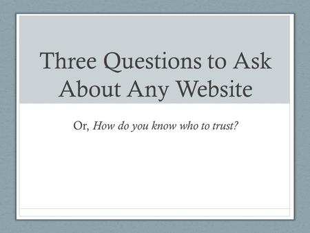 Three Questions to Ask About Any Website Or, How do you know who to trust?