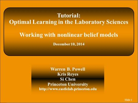 Slide 1 Tutorial: Optimal Learning in the Laboratory Sciences Working with nonlinear belief models December 10, 2014 Warren B. Powell Kris Reyes Si Chen.