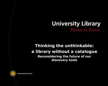 Thinking the unthinkable: a library without a catalogue Reconsidering the future of our discovery tools.