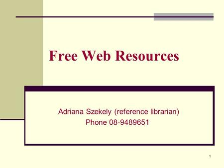 Free Web Resources Adriana Szekely (reference librarian) Phone 08-9489651 1.