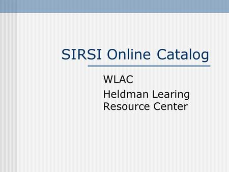 SIRSI Online Catalog WLAC Heldman Learing Resource Center.
