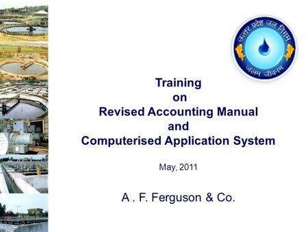 A. F. Ferguson & Co. Training on Revised Accounting Manual <strong>and</strong> Computerised Application System May, 2011.