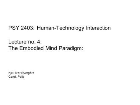 PSY 2403: Human-Technology Interaction Lecture no. 4: The Embodied Mind Paradigm: Kjell Ivar Øvergård Cand. Polit.