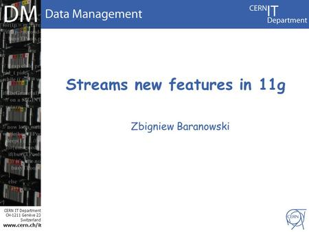 CERN IT Department CH-1211 Genève 23 Switzerland www.cern.ch/i t Streams new features in 11g Zbigniew Baranowski.