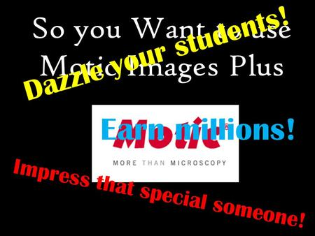 So you Want to use Motic Images Plus Dazzle your students! Impress that special someone! Earn millions!