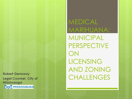 MEDICAL MARIHUANA: MUNICIPAL PERSPECTIVE ON LICENSING AND ZONING CHALLENGES Robert Genoway Legal Counsel, City of Mississauga.