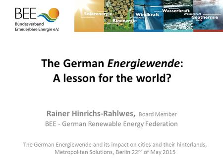 The German Energiewende: A lesson for the world? Rainer Hinrichs-Rahlwes, Board Member BEE - German Renewable Energy Federation The German Energiewende.