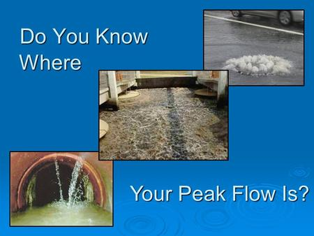Do You Know Where Your Peak Flow Is?. - OR – Why Everyone Needs to Know About Blending Presented at BACWA Wet Weather Management Workshop May 28, 2008.
