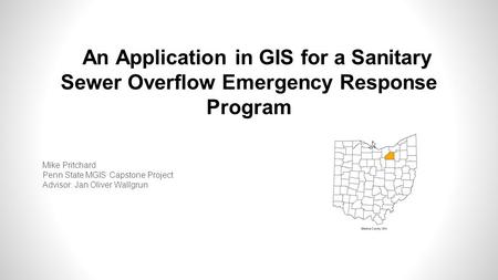 An Application in GIS for a Sanitary Sewer Overflow Emergency Response Program Mike Pritchard Penn State MGIS Capstone Project Advisor: Jan Oliver Wallgrun.