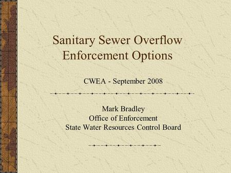 Sanitary Sewer Overflow Enforcement Options CWEA - September 2008 Mark Bradley Office of Enforcement State Water Resources Control Board.