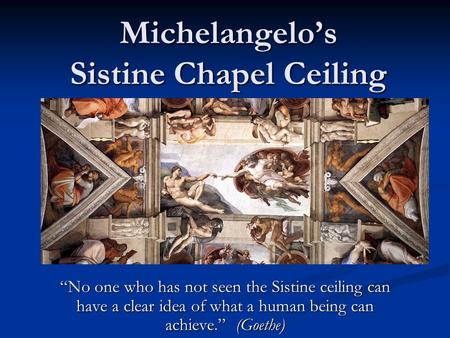 "Michelangelo's Sistine Chapel Ceiling ""No one who has not seen the Sistine ceiling can have a clear idea of what a human being can achieve."" (Goethe)"