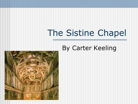 The Sistine Chapel By Carter Keeling The chapel was built to provide an area for electing new popes, and was dedicated to the Assumption of the Virgin.