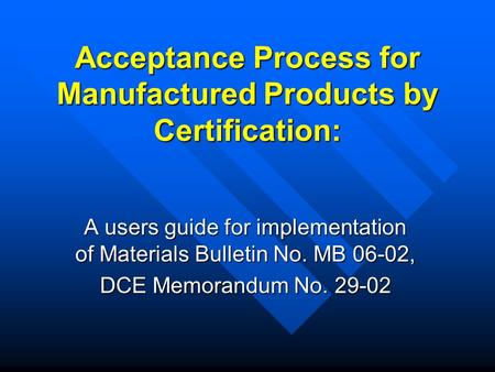 Acceptance Process for Manufactured Products by Certification: A users guide for implementation of Materials Bulletin No. MB 06-02, DCE Memorandum No.