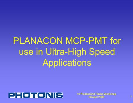 10 Picosecond Timing Workshop 28 April 2006 1 PLANACON MCP-PMT for use in Ultra-High Speed Applications.