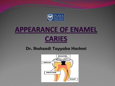 Dr. Shahzadi Tayyaba Hashmi. APPEARANCE OF ENAMEL CARIES 1. Macroscopic 2. Microscopic 1. Macroscopic 2. Microscopic.
