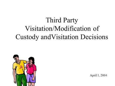 Third Party Visitation/Modification of Custody andVisitation Decisions April 1, 2004.
