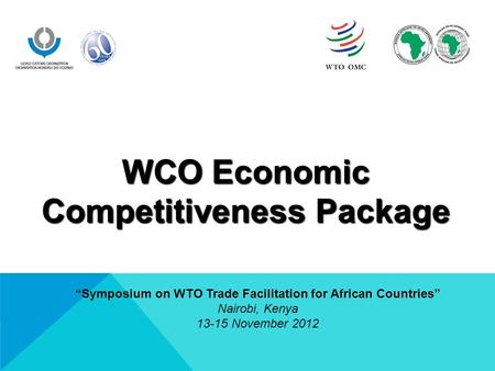 "WCO Economic Competitiveness Package ""Symposium on WTO Trade Facilitation for African Countries"" Nairobi, Kenya 13-15 November 2012."
