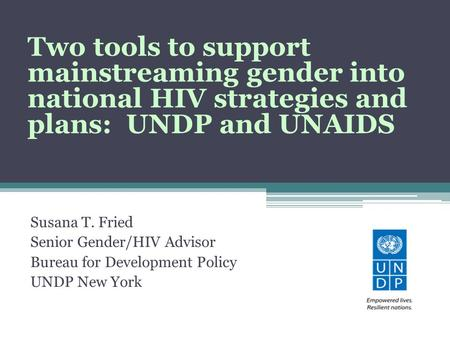 Susana T. Fried Senior Gender/HIV Advisor Bureau for Development Policy UNDP New York Two tools to support mainstreaming gender into national HIV strategies.