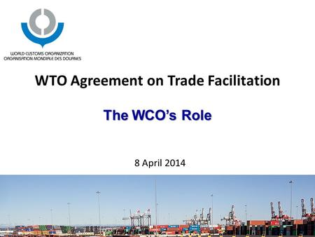 The WCO's Role WTO Agreement on Trade Facilitation The WCO's Role 8 April 2014.