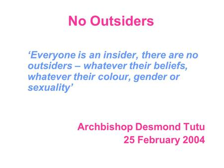 No Outsiders 'Everyone is an insider, there are no outsiders – whatever their beliefs, whatever their colour, gender or sexuality' Archbishop Desmond Tutu.