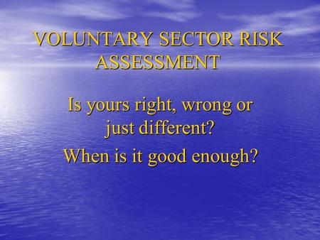 VOLUNTARY SECTOR RISK ASSESSMENT Is yours right, wrong or just different? When is it good enough?