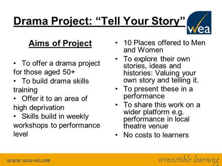 "Drama Project: ""Tell Your Story"" Aims of Project To offer a drama project for those aged 50+ To build drama skills training Offer it to an area of high."
