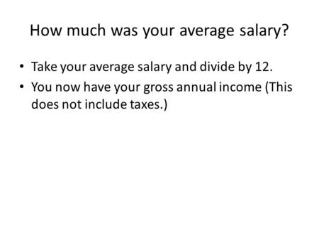 How much was your average salary? Take your average salary and divide by 12. You now have your gross annual income (This does not include taxes.)