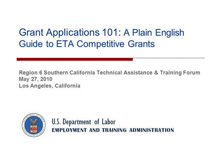 Grant Applications 101: A Plain English Guide to ETA Competitive Grants Region 6 Southern California Technical Assistance & Training Forum May 27, 2010.