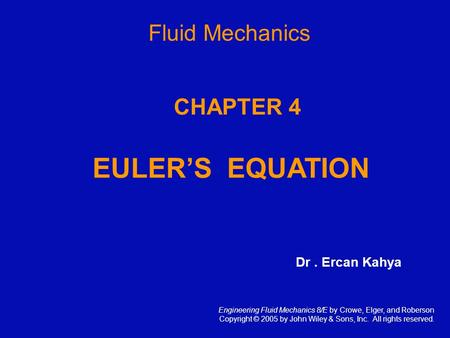 CHAPTER 4 EULER'S EQUATION Engineering Fluid Mechanics 8/E by Crowe, Elger, and Roberson Copyright © 2005 by John Wiley & Sons, Inc. All rights reserved.