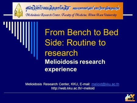 From Bench to Bed Side: Routine to research Melioidosis research experience Melioidosis Research Center, KKU,