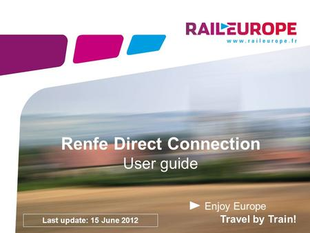 Enjoy Europe Travel by Train! Renfe Direct Connection User guide Last update: 15 June 2012.